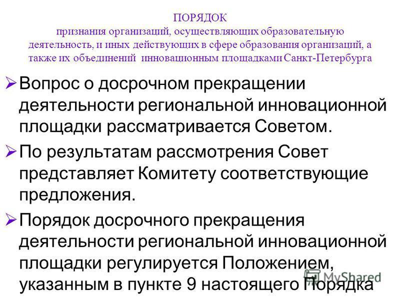 ПОРЯДОК признания организаций, осуществляющих образовательную деятельность, и иных действующих в сфере образования организаций, а также их объединений инновационным площадками Санкт-Петербурга Вопрос о досрочном прекращении деятельности региональной