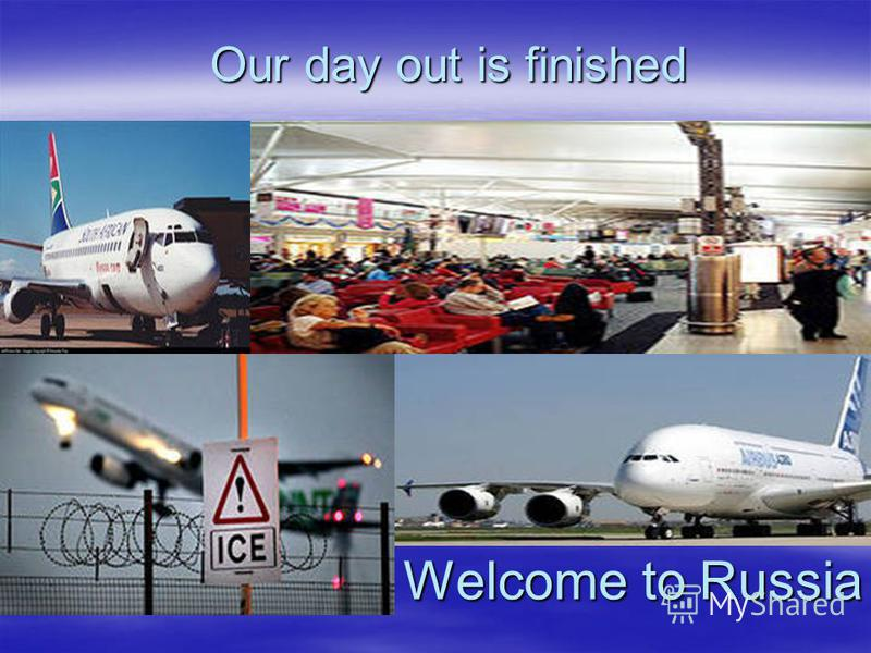 Welcome to Russia Welcome to Russia Our day out is finished