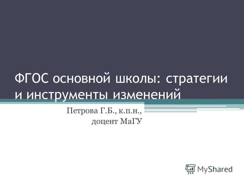 ФГОС основной школы: стратегии и инструменты изменений Петрова Г.Б., к.п.н., доцент МаГУ
