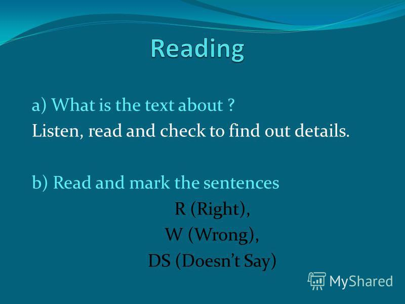 a) What is the text about ? Listen, read and check to find out details. b) Read and mark the sentences R (Right), W (Wrong), DS (Doesnt Say)