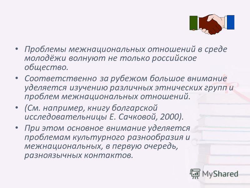 Проблемы межнациональных отношений в среде молодёжи волнуют не только российское общество. Соответственно за рубежом большое внимание уделяется изучению различных этнических групп и проблем межнациональных отношений. (См. например, книгу болгарской и