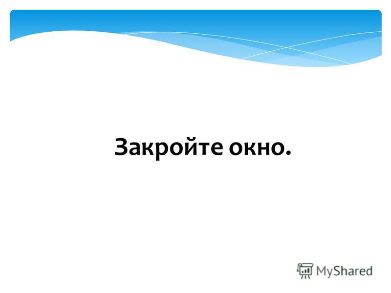 Закройте окно.