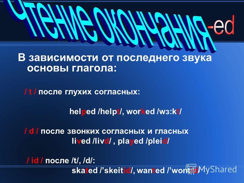 В зависимости от последнего звука основы глагола: / t / после глухих согласных: helped /helpt/, worked /wз:kt/ / d / после звонких согласных и гласных lived /livd/, played /pleid/ / id / после /t/, /d/: skated /skeitid/, wanted /wontid/