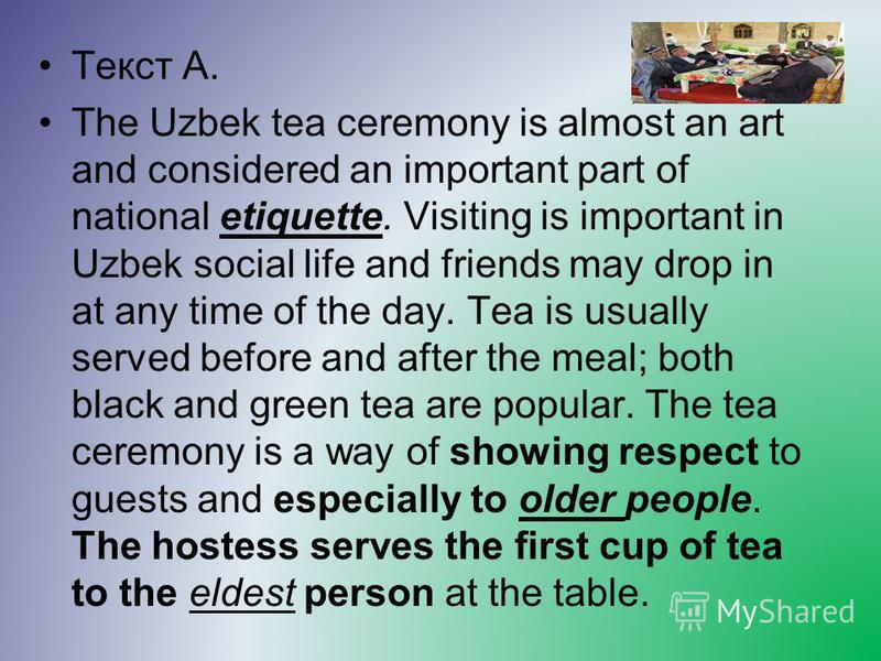 Текст A. The Uzbek tea ceremony is almost an art and considered an important part of national etiquette. Visiting is important in Uzbek social life and friends may drop in at any time of the day. Tea is usually served before and after the meal; both