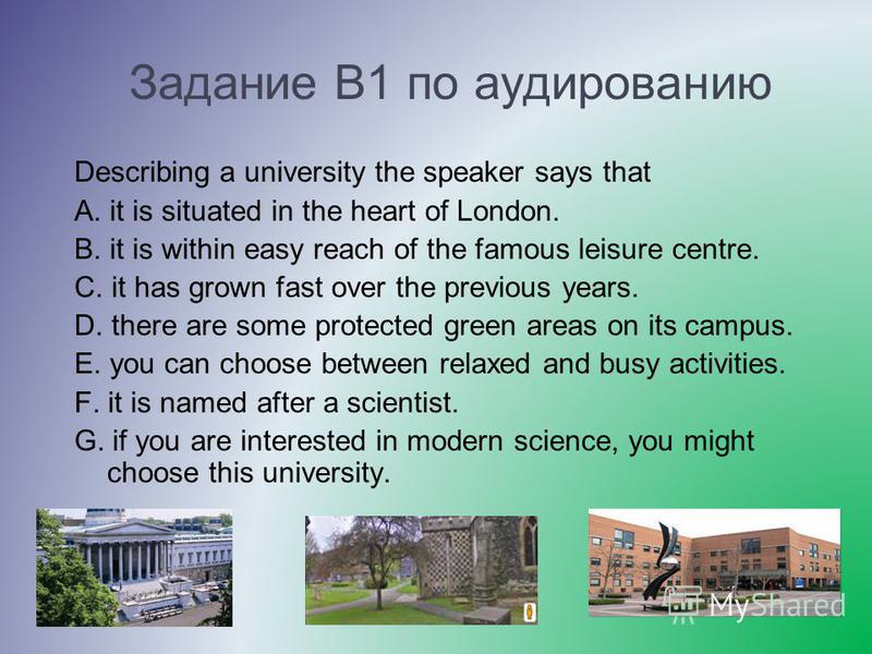 Задание В1 по аудированию Describing a university the speaker says that A. it is situated in the heart of London. B. it is within easy reach of the famous leisure centre. C. it has grown fast over the previous years. D. there are some protected green