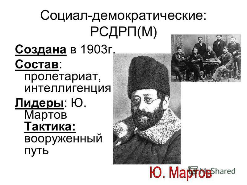 Социал-демократические: РСДРП(М) Создана в 1903 г. Состав: пролетариат, интеллигенция Лидеры: Ю. Мартов Тактика: вооруженный путь