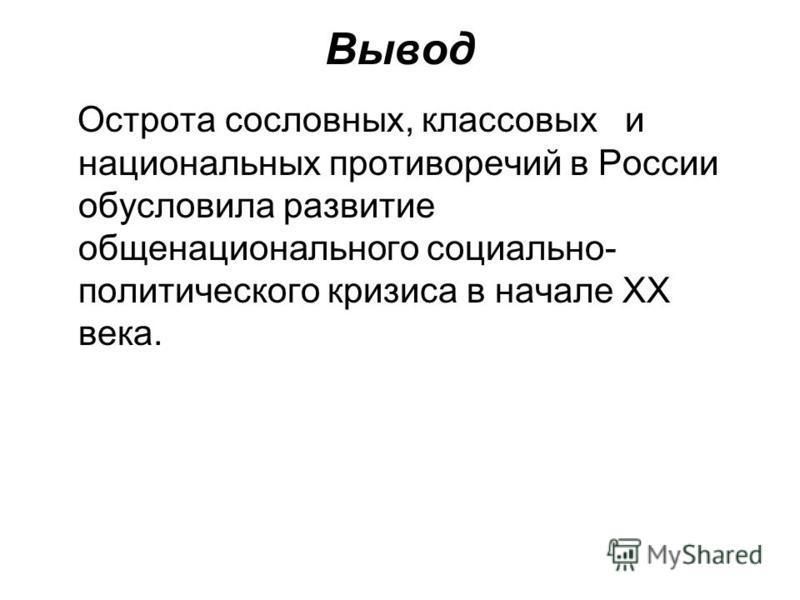 Вывод Острота сословных, классовых и национальных противоречий в России обусловила развитие общенационального социально- политического кризиса в начале XX века.