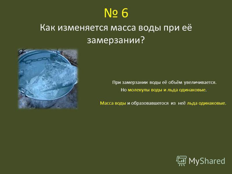 6 Как изменяется масса воды при её замерзании? При замерзании воды её объём увеличивается. Но молекулы воды и льда одинаковые. Масса воды и образовавшегося из неё льда одинаковые.