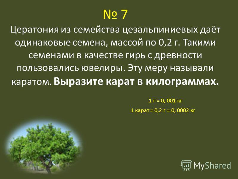 7 Цератония из семейства цезальпиниевых даёт одинаковые семена, массой по 0,2 г. Такими семенами в качестве гирь с древности пользовались ювелиры. Эту меру называли каратом. Выразите карат в килограммах. 1 г = 0, 001 кг 1 карат = 0,2 г = 0, 0002 кг