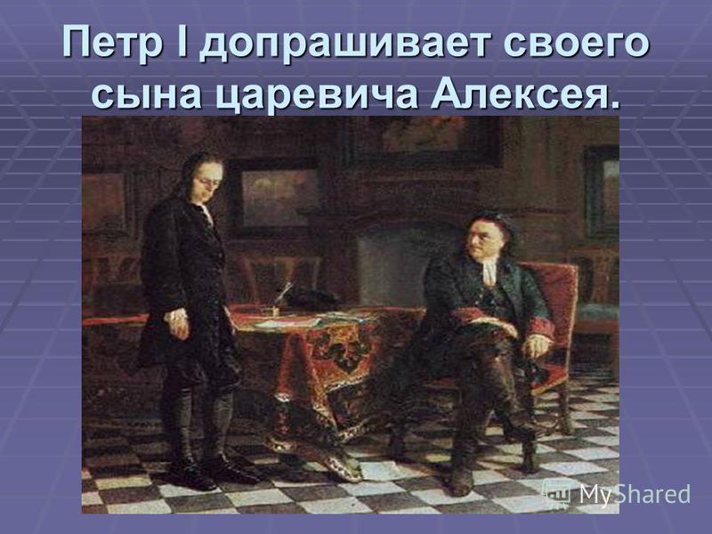 Петр I допрашивает своего сына царевича Алексея.