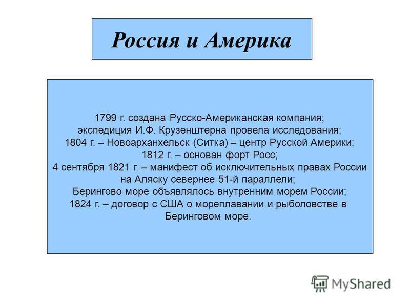 Россия и Америка 1799 г. создана Русско-Американская компания; экспедиция И.Ф. Крузенштерна провела исследования; 1804 г. – Новоарханхельск (Ситка) – центр Русской Америки; 1812 г. – основан форт Росс; 4 сентября 1821 г. – манифест об исключительных