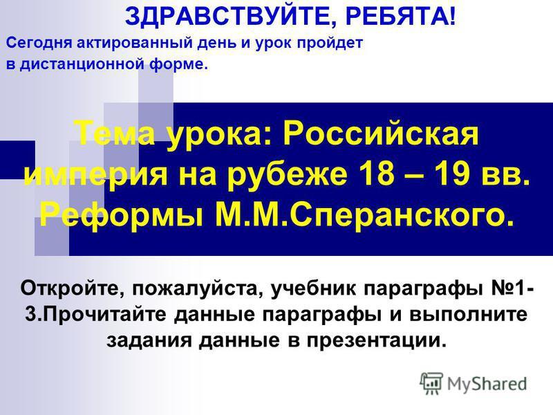 Тема урока: Российская империя на рубеже 18 – 19 вв. Реформы М.М.Сперанского. Откройте, пожалуйста, учебник параграфы 1- 3. Прочитайте данные параграфы и выполните задания данные в презентации. ЗДРАВСТВУЙТЕ, РЕБЯТА! Сегодня актированный день и урок п