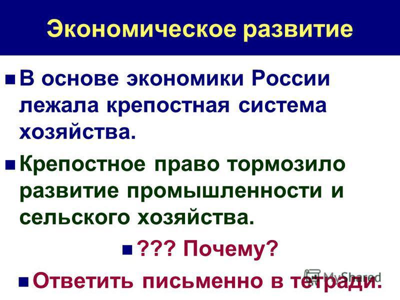 Экономическое развитие В основе экономики России лежала крепостная система хозяйства. Крепостное право тормозило развитие промышленности и сельского хозяйства. ??? Почему? Ответить письменно в тетради.