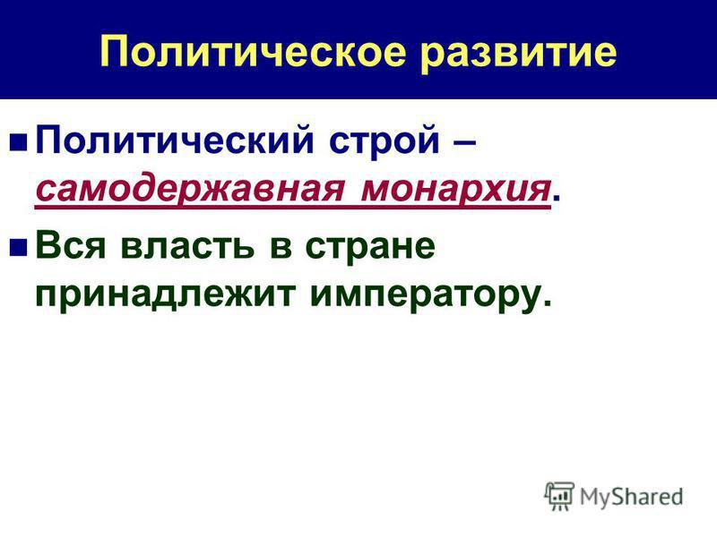 Политическое развитие Политический строй – самодержавная монархия. Вся власть в стране принадлежит императору.