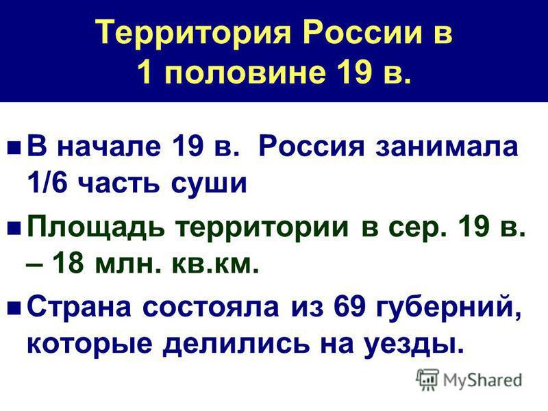 Территория России в 1 половине 19 в. В начале 19 в. Россия занимала 1/6 часть суши Площадь территории в сер. 19 в. – 18 млн. кв.км. Страна состояла из 69 губерний, которые делились на уезды.