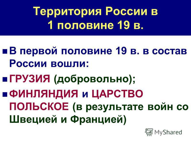 Территория России в 1 половине 19 в. В первой половине 19 в. в состав России вошли: ГРУЗИЯ (добровольно); ФИНЛЯНДИЯ и ЦАРСТВО ПОЛЬСКОЕ (в результате войн со Швецией и Францией)
