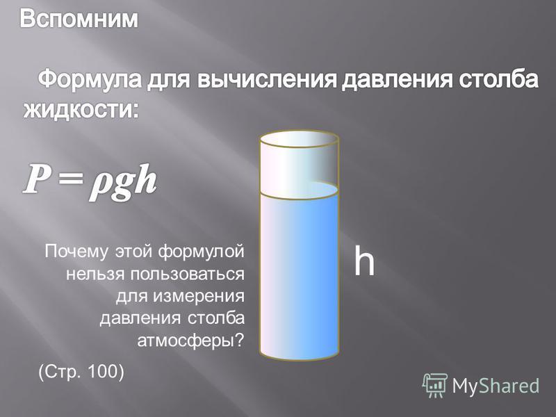 h Почему этой формулой нельзя пользоваться для измерения давления столба атмосферы? (Стр. 100)