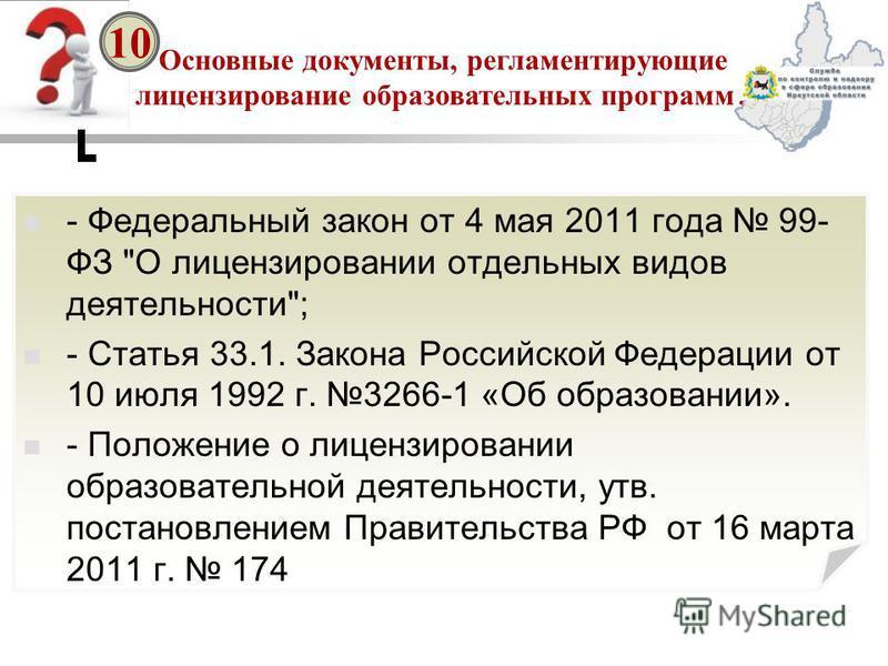 Основные документы, регламентирующие лицензирование образовательных программ? 10 - Федеральный закон от 4 мая 2011 года 99- ФЗ