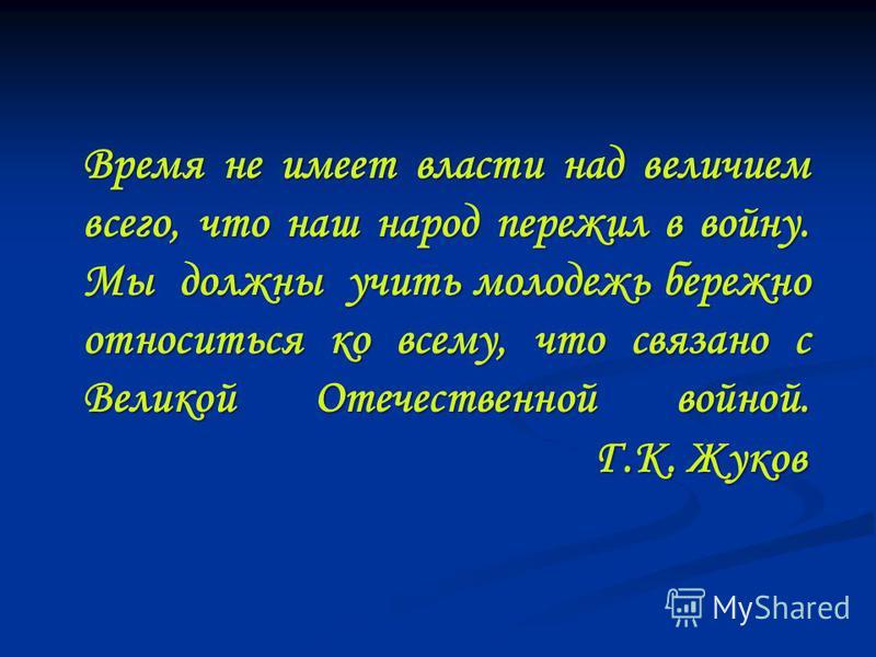 Время не имеет власти над величием всего, что наш народ пережил в войну. Мы должны учить молодежь бережно относиться ко всему, что связано с Великой Отечественной войной. Г.К. Жуков