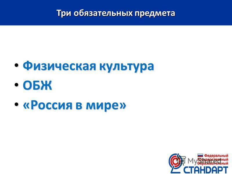Физическая культура Физическая культура ОБЖ ОБЖ «Россия в мире» «Россия в мире» Три обязательных предмета