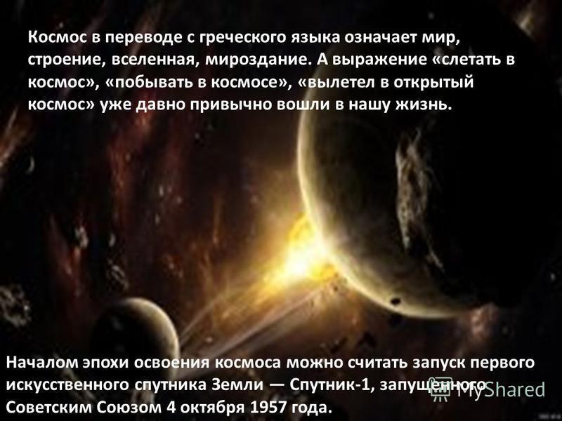 Космос в переводе с греческого языка означает мир, строение, вселенная, мироздание. А выражение «слетать в космос», «побывать в космосе», «вылетел в открытый космос» уже давно привычно вошли в нашу жизнь. Началом эпохи освоения космоса можно считать