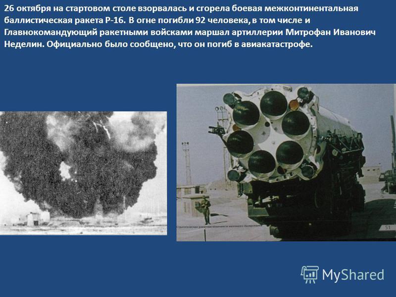 26 октября на стартовом столе взорвалась и сгорела боевая межконтинентальная баллистическая ракета Р-16. В огне погибли 92 человека, в том числе и Главнокомандующий ракетными войсками маршал артиллерии Митрофан Иванович Неделин. Официально было сообщ