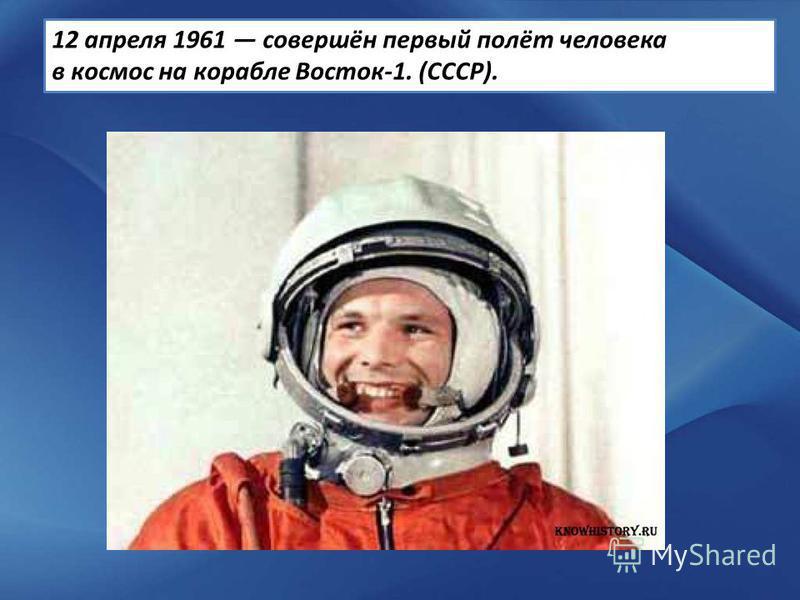 12 апреля 1961 совершён первый полёт человека в космос на корабле Восток-1. (СССР).