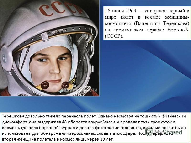 16 июня 1963 совершен первый в мире полет в космос женщины- космонавта (Валентина Терешкова) на космическом корабле Восток-6. (СССР). Терешкова довольно тяжело перенесла полет. Однако несмотря на тошноту и физический дискомфорт, она выдержала 48 обор