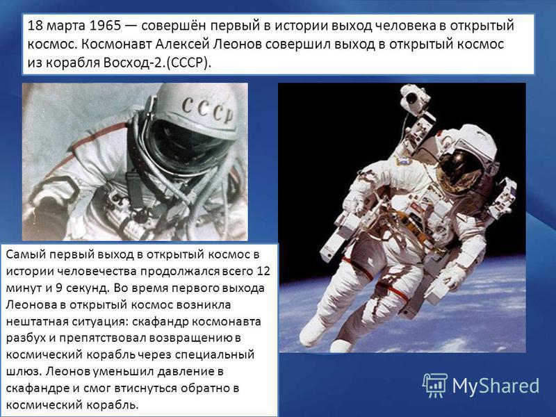 18 марта 1965 совершён первый в истории выход человека в открытый космос. Космонавт Алексей Леонов совершил выход в открытый космос из корабля Восход-2.(СССР). Самый первый выход в открытый космос в истории человечества продолжался всего 12 минут и 9