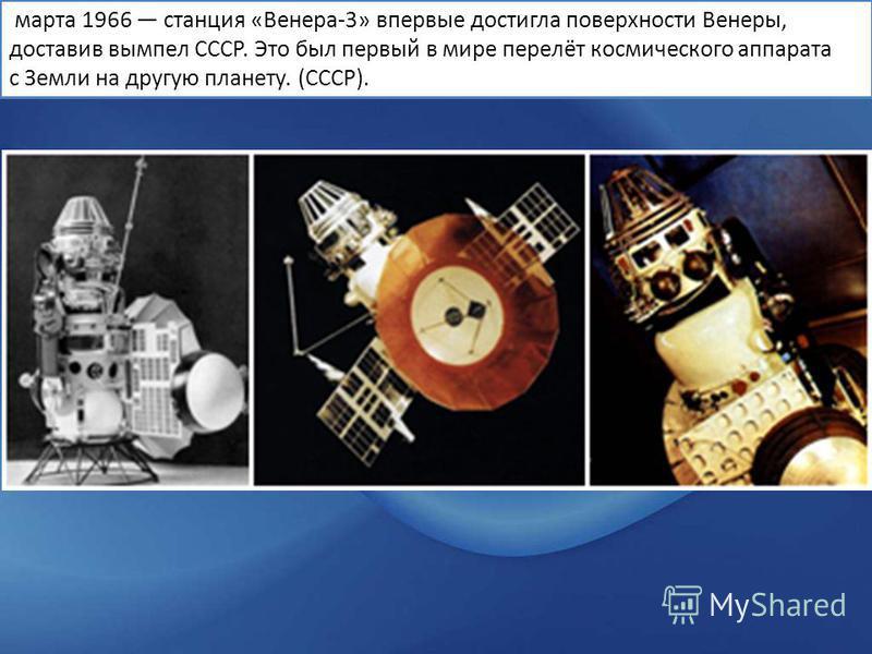марта 1966 станция «Венера-3» впервые достигла поверхности Венеры, доставив вымпел СССР. Это был первый в мире перелёт космического аппарата с Земли на другую планету. (СССР).