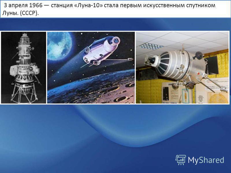3 апреля 1966 станция «Луна-10» стала первым искусственным спутником Луны. (СССР).