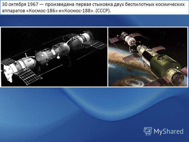 30 октября 1967 произведена первая стыковка двух беспилотных космических аппаратов «Космос-186» и«Космос-188». (CCCР).