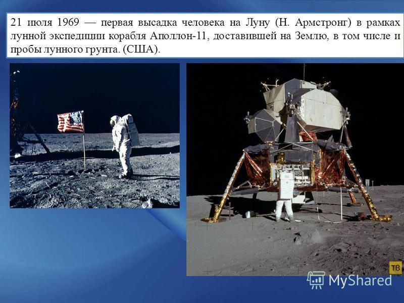 21 июля 1969 первая высадка человека на Луну (Н. Армстронг) в рамках лунной экспедиции корабля Аполлон-11, доставившей на Землю, в том числе и пробы лунного грунта. (США).