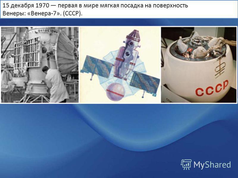 15 декабря 1970 первая в мире мягкая посадка на поверхность Венеры: «Венера-7». (СССР).