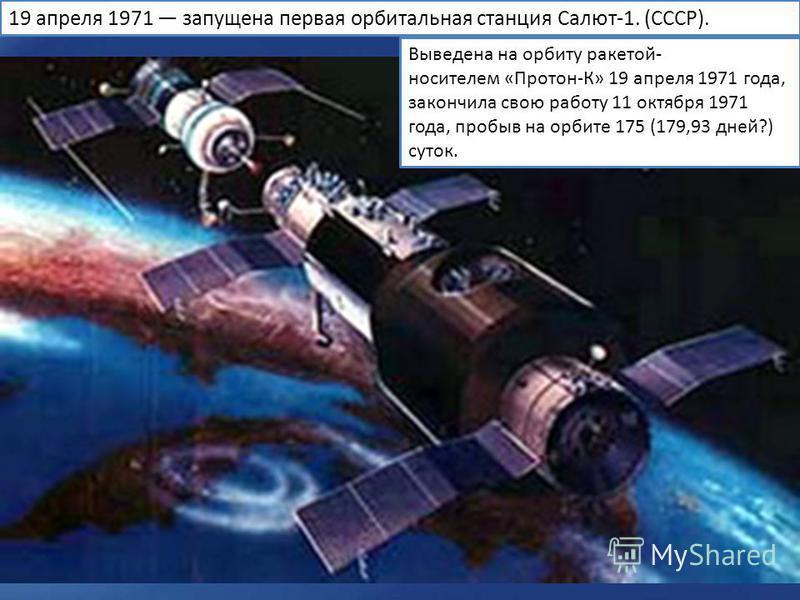 19 апреля 1971 запущена первая орбитальная станция Салют-1. (СССР). Выведена на орбиту ракетой- носителем «Протон-К» 19 апреля 1971 года, закончила свою работу 11 октября 1971 года, пробыв на орбите 175 (179,93 дней?) суток.
