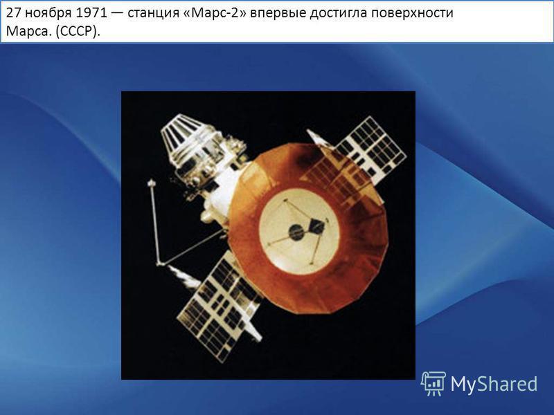 27 ноября 1971 станция «Марс-2» впервые достигла поверхности Марса. (СССР).