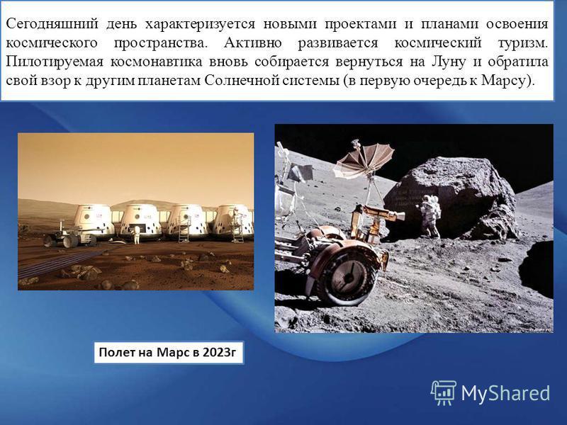 Сегодняшний день характеризуется новыми проектами и планами освоения космического пространства. Активно развивается космический туризм. Пилотируемая космонавтика вновь собирается вернуться на Луну и обратила свой взор к другим планетам Солнечной сист