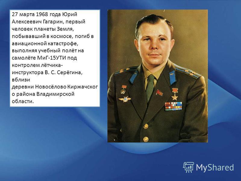 27 марта 1968 года Юрий Алексеевич Гагарин, первый человек планеты Земля, побывавший в космосе, погиб в авиационной катастрофе, выполняя учебный полёт на самолёте МиГ-15УТИ под контролем лётчика- инструктора В. С. Серёгина, вблизи деревни Новосёлово