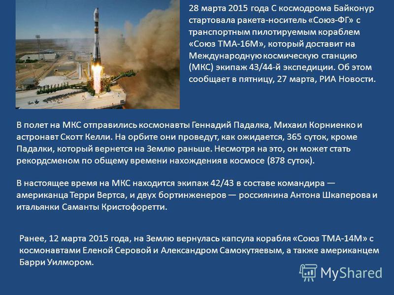 28 марта 2015 года С космодрома Байконур стартовала ракета-носитель «Союз-ФГ» с транспортным пилотируемым кораблем «Союз ТМА-16М», который доставит на Международную космическую станцию (МКС) экипаж 43/44-й экспедиции. Об этом сообщает в пятницу, 27 м