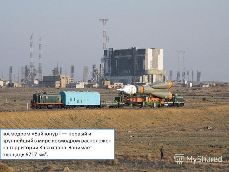 космодром «Байконур» первый и крупнейший в мире космодром расположен на территории Казахстана. Занимает площадь 6717 км².