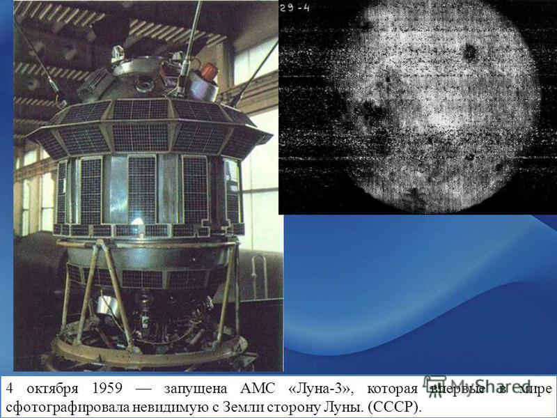 4 октября 1959 запущена АМС « Луна-3 », которая впервые в мире сфотографировала невидимую с Земли сторону Луны. (СССР).