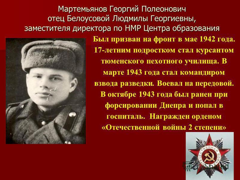 Мартемьянов Георгий Полеонович отец Белоусовой Людмилы Георгиевны, заместителя директора по НМР Центра образования Был призван на фронт в мае 1942 года. 17-летним подростком стал курсантом тюменского пехотного училища. В марте 1943 года стал командир