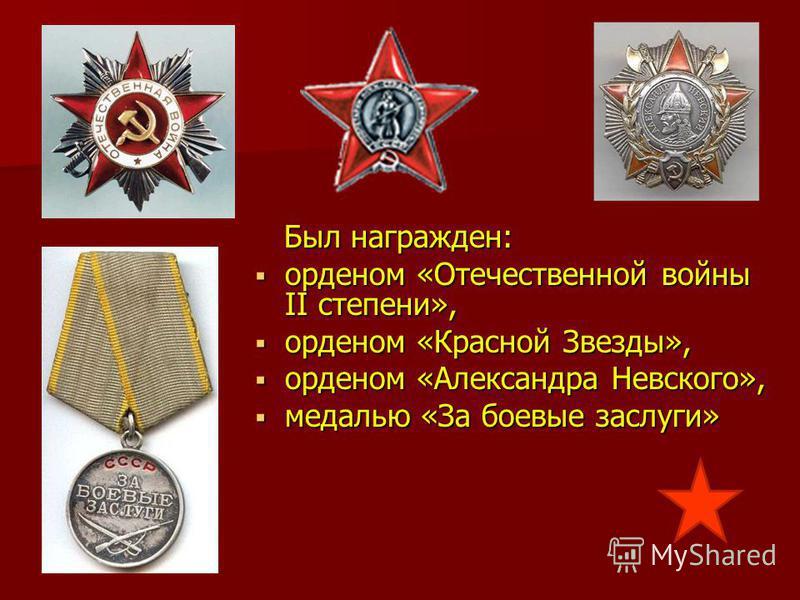 Был награжден: Был награжден: орденом «Отечественной войны II степени», орденом «Отечественной войны II степени», орденом «Красной Звезды», орденом «Красной Звезды», орденом «Александра Невского», орденом «Александра Невского», медалью «За боевые зас