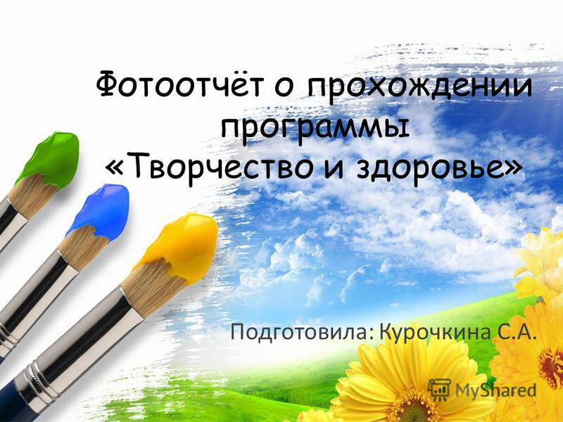 ProPowerPoint.Ru Фотоотчёт о прохождении программы «Творчество и здоровье» Подготовила: Курочкина С.А.