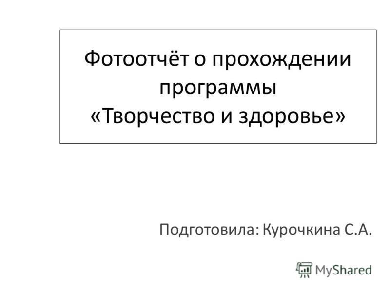 Фотоотчёт о прохождении программы «Творчество и здоровье» Подготовила: Курочкина С.А.