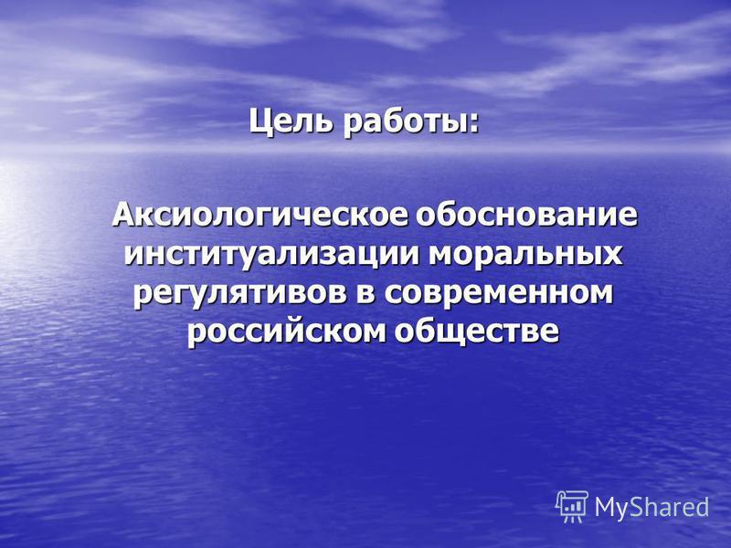Цель работы: Цель работы: Аксиологическое обоснование институализации моральных регулятивов в современном российском обществе Аксиологическое обоснование институализации моральных регулятивов в современном российском обществе