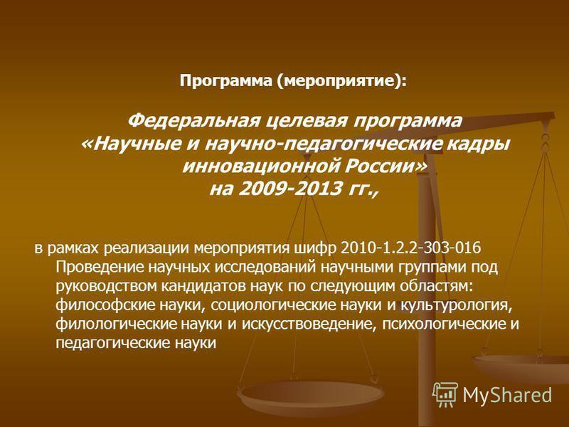 Программа (мероприятие): Федеральная целевая программа «Научные и научно-педагогические кадры инновационной России» на 2009-2013 гг., в рамках реализации мероприятия шифр 2010-1.2.2-303-016 Проведение научных исследований научными группами под руково