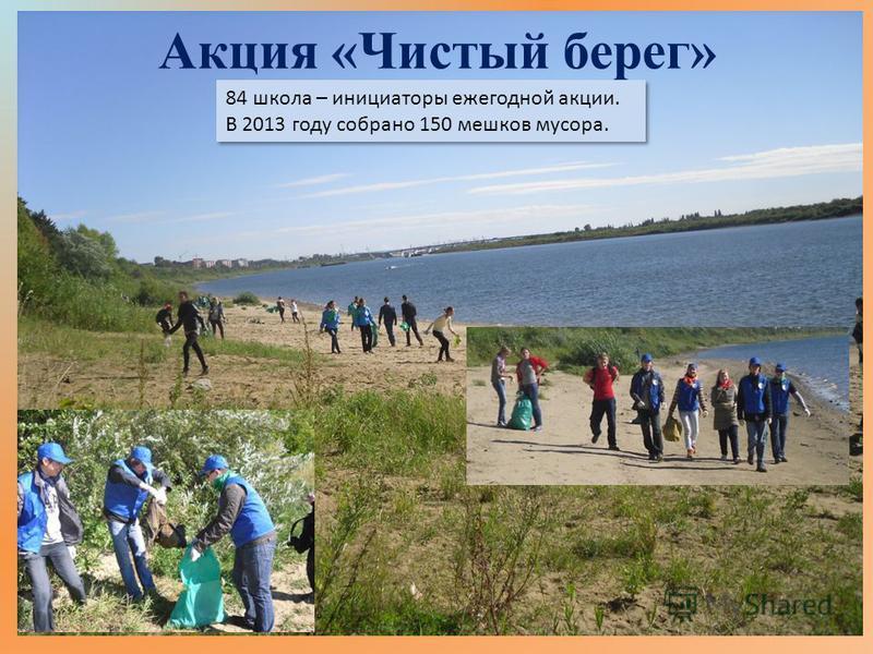 Акция «Чистый берег» 84 школа – инициаторы ежегодной акции. В 2013 году собрано 150 мешков мусора. 84 школа – инициаторы ежегодной акции. В 2013 году собрано 150 мешков мусора.