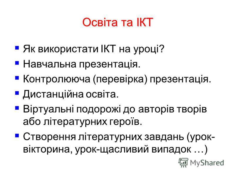 Освіта та ІКТ Як використати ІКТ на уроці? Навчальна презентація. Контролююча (перевірка) презентація. Дистанційна освіта. Віртуальні подорожі до авторів творів або літературних героїв. Створення літературних завдань (урок- вікторина, урок-щасливий в