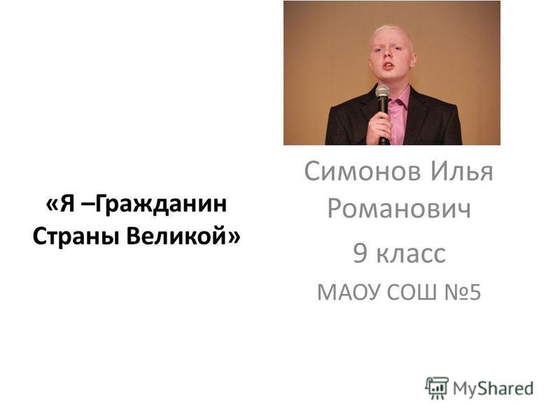 Симонов Илья Романович 9 класс МАОУ СОШ 5 «Я –Гражданин Страны Великой»